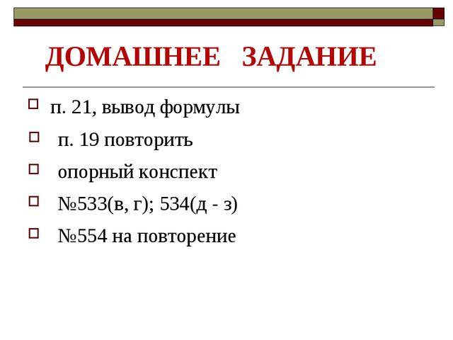 ДОМАШНЕЕ ЗАДАНИЕ п. 21, вывод формулы п. 19 повторить №533(в, г); 534(д - з)...