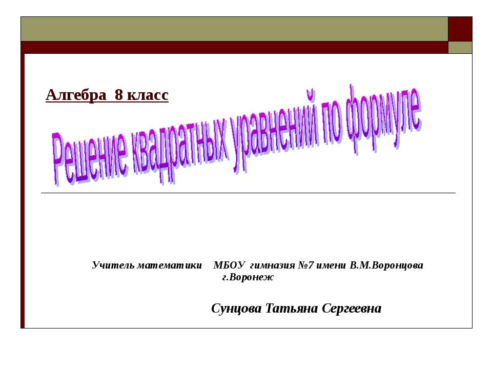 Алгебра 8 класс Учитель математики МБОУ гимназия №7 имени В.М.Воронцова г.Вор...
