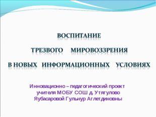 Инновационно – педагогический проект учителя МОБУ СОШ д. Утягулово Яубасарово