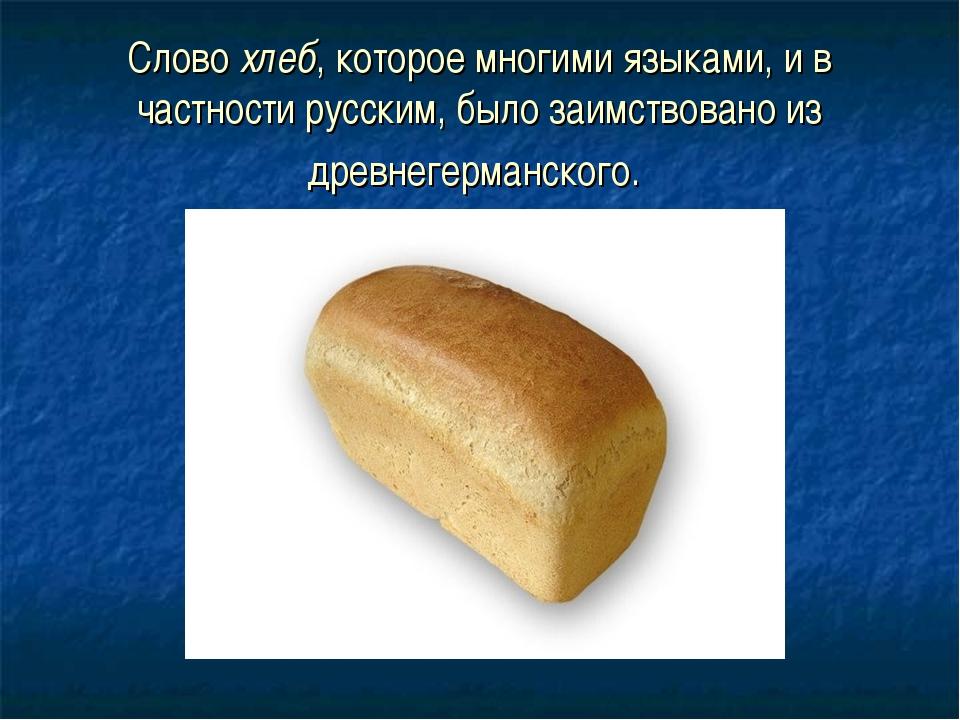 Слово хлеб, которое многими языками, и в частности русским, было заимствовано...