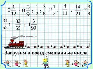 Загрузим в поезд смешанные числа ; ; ; ; ; ; ; ; ;