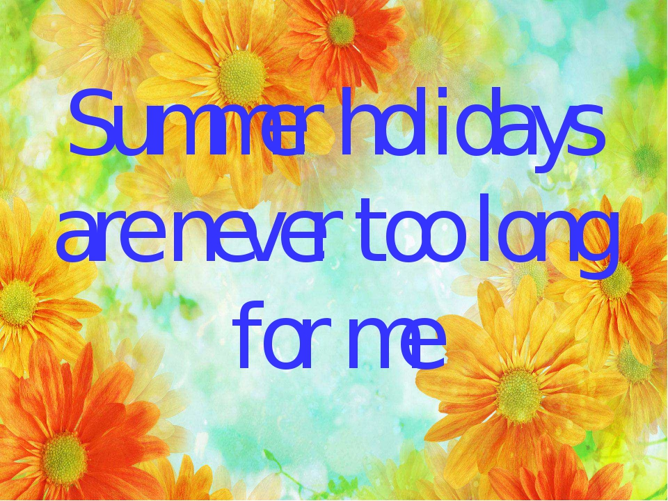 Summer holidays are never too long for me