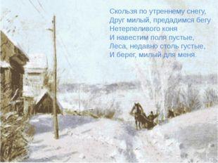 Скользя по утреннему снегу, Друг милый, предадимся бегу Нетерпеливого коня И