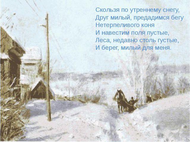 Скользя по утреннему снегу, Друг милый, предадимся бегу Нетерпеливого коня И...