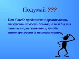 Подумай ??? Ели б тебе предложили организовать экскурсию на озеро Байкал, о ч