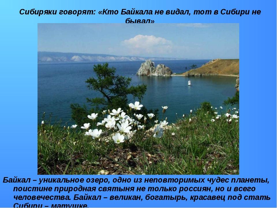 Сибиряки говорят: «Кто Байкала не видал, тот в Сибири не бывал» Байкал – уник...