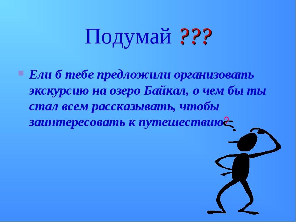 Подумай ??? Ели б тебе предложили организовать экскурсию на озеро Байкал, о ч...