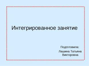 Интегрированное занятие Подготовила: Лашина Татьяна Викторовна