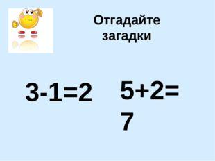 Отгадайте загадки 3-1=2 5+2=7