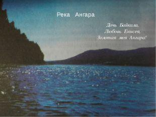 Дочь Байкала, Любовь Енисея, Золотая моя Ангара! Река Ангара