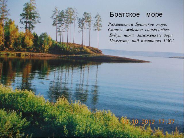 Разливается Братское море, Споря с майскою синью небес, Будут нами зажжённые...