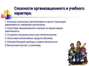 Сложности организационного и учебного характера. 1. Большое количество учител