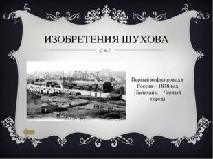 ИЗОБРЕТЕНИЯ ШУХОВА Первый нефтепровод в России – 1878 год (Балаханы – Черный
