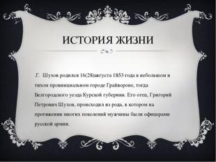 ИСТОРИЯ ЖИЗНИ В.Г. Шухов родился 16(28)августа 1853 года в небольшом и тихом