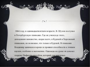 В 1864 году, в одиннадцатилетнем возрасте, В. Шухов поступил в Петербургскую