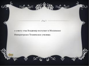 По совету отца Владимир поступает в Московское Императорское Техническое учил