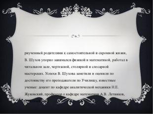Приученный родителями к самостоятельной и скромной жизни, В. Шухов упорно зан