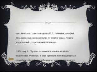 Педагогического совета академик П.Л. Чебышев, который прославился своими рабо