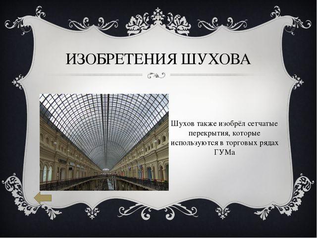 ИЗОБРЕТЕНИЯ ШУХОВА Шухов также изобрёл сетчатые перекрытия, которые использую...
