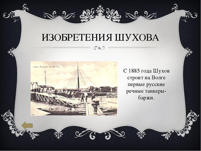ИЗОБРЕТЕНИЯ ШУХОВА С 1885года Шухов строит на Волге первые русские речные та...