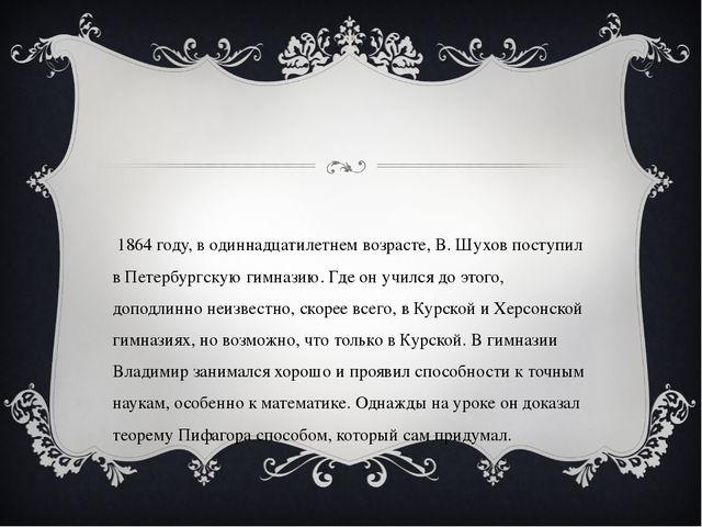 В 1864 году, в одиннадцатилетнем возрасте, В. Шухов поступил в Петербургскую...