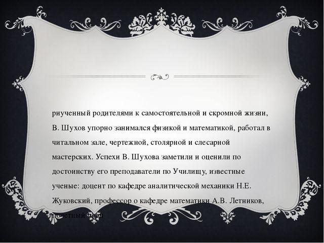 Приученный родителями к самостоятельной и скромной жизни, В. Шухов упорно зан...