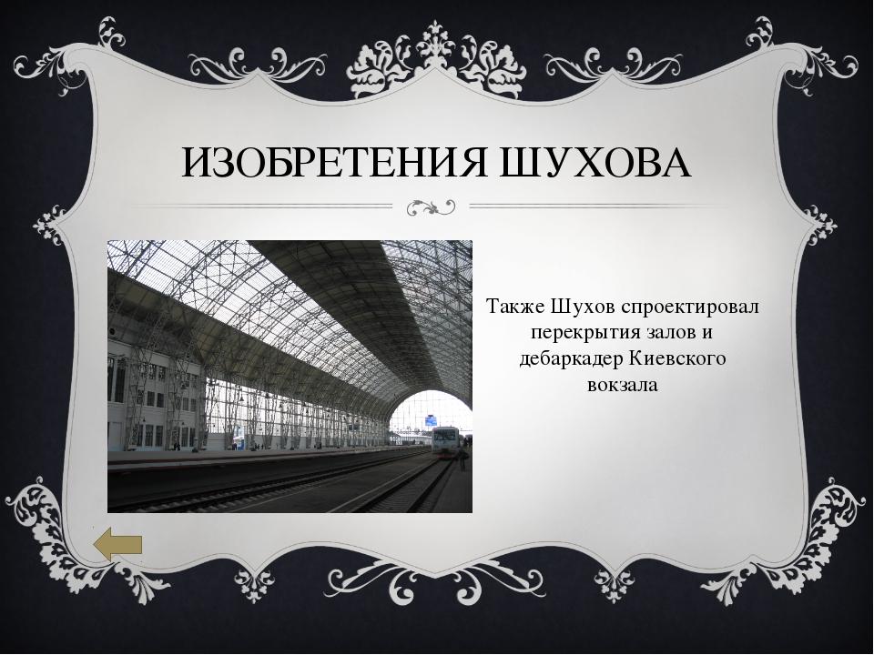 ИЗОБРЕТЕНИЯ ШУХОВА Также Шухов спроектировал перекрытия залов и дебаркадер Ки...