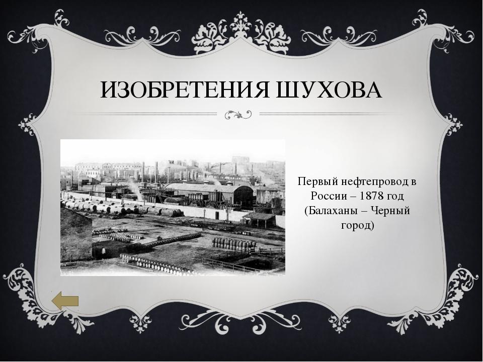 ИЗОБРЕТЕНИЯ ШУХОВА Первый нефтепровод в России – 1878 год (Балаханы – Черный...
