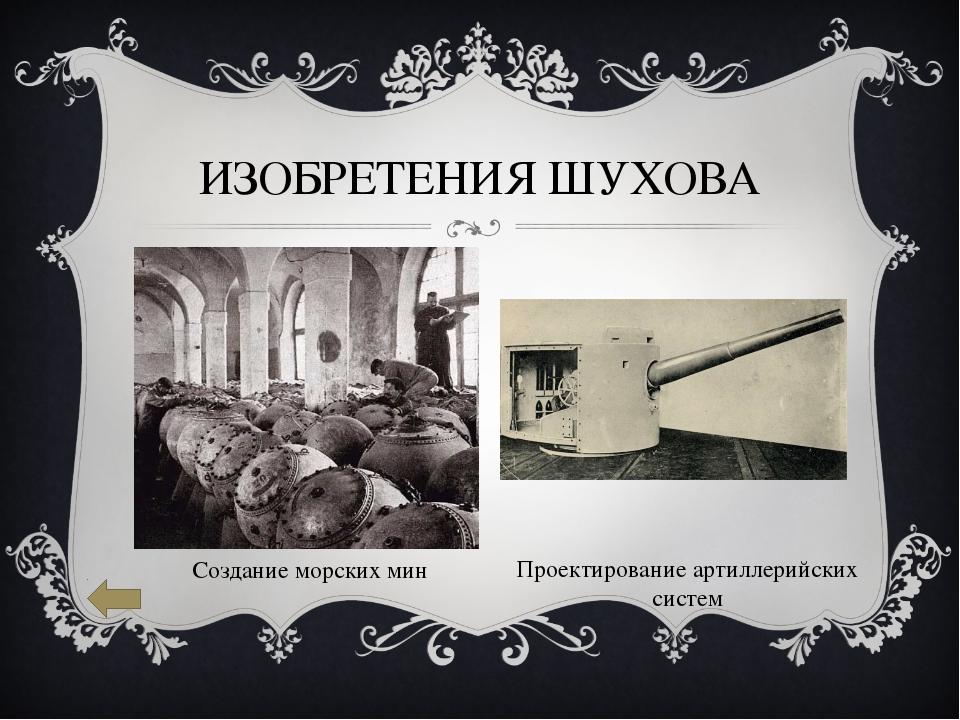 ИЗОБРЕТЕНИЯ ШУХОВА Создание морских мин Проектирование артиллерийских систем