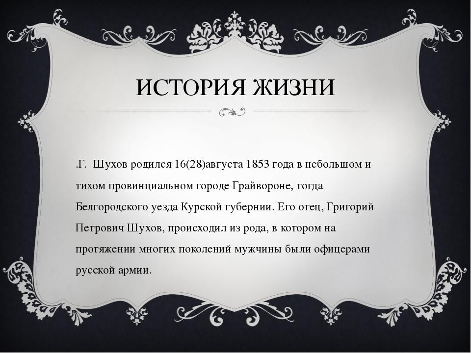 ИСТОРИЯ ЖИЗНИ В.Г. Шухов родился 16(28)августа 1853 года в небольшом и тихом...