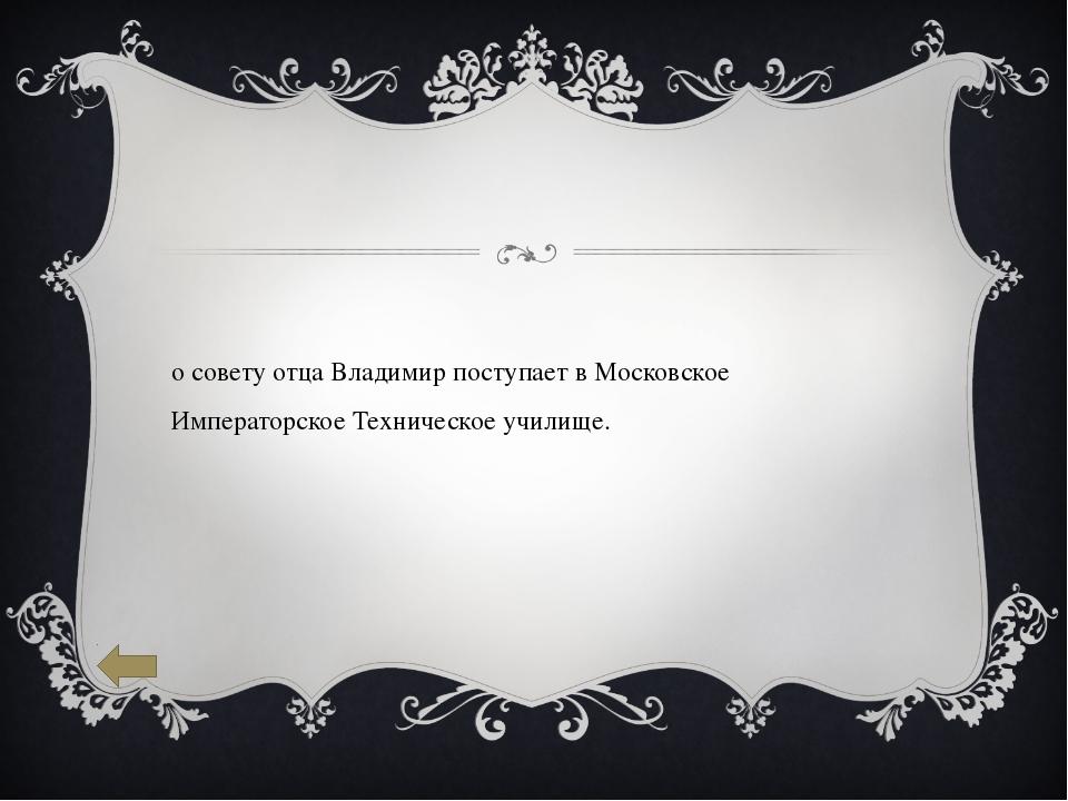 По совету отца Владимир поступает в Московское Императорское Техническое учил...