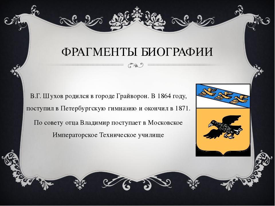 ФРАГМЕНТЫ БИОГРАФИИ В.Г. Шухов родился в городе Грайворон. В 1864 году, посту...