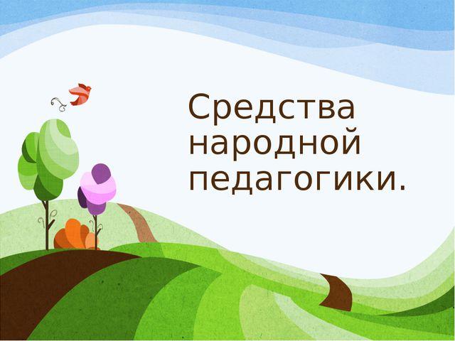 Средства народной педагогики.