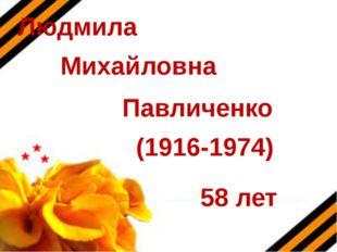 Людмила Михайловна Павличенко (1916-1974) 58 лет