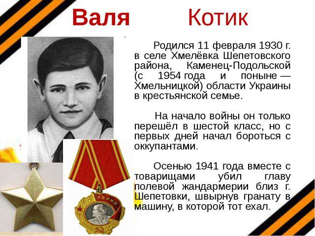Валя Котик Родился 11 февраля 1930 г. в селе Хмелёвка Шепетовского района, Ка...