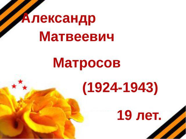 Александр Матвеевич Матросов (1924-1943) 19 лет.