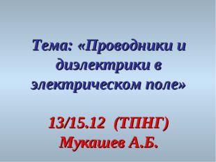 Тема: «Проводники и диэлектрики в электрическом поле» 13/15.12 (ТПНГ) Мукашев