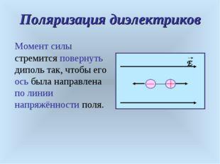 Поляризация диэлектриков Момент силы стремится повернуть диполь так, чтобы ег