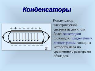 Конденсаторы Конденсатор электрический – система из двух или более электродов