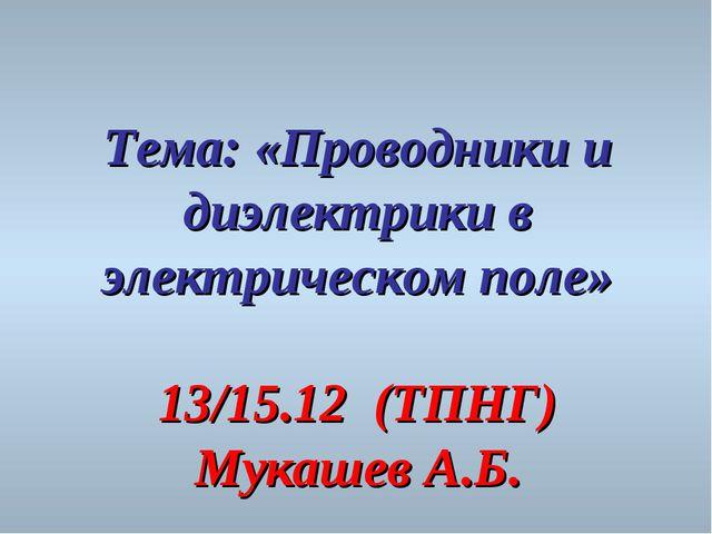 Тема: «Проводники и диэлектрики в электрическом поле» 13/15.12 (ТПНГ) Мукашев...