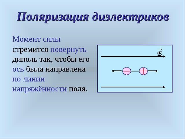 Поляризация диэлектриков Момент силы стремится повернуть диполь так, чтобы ег...
