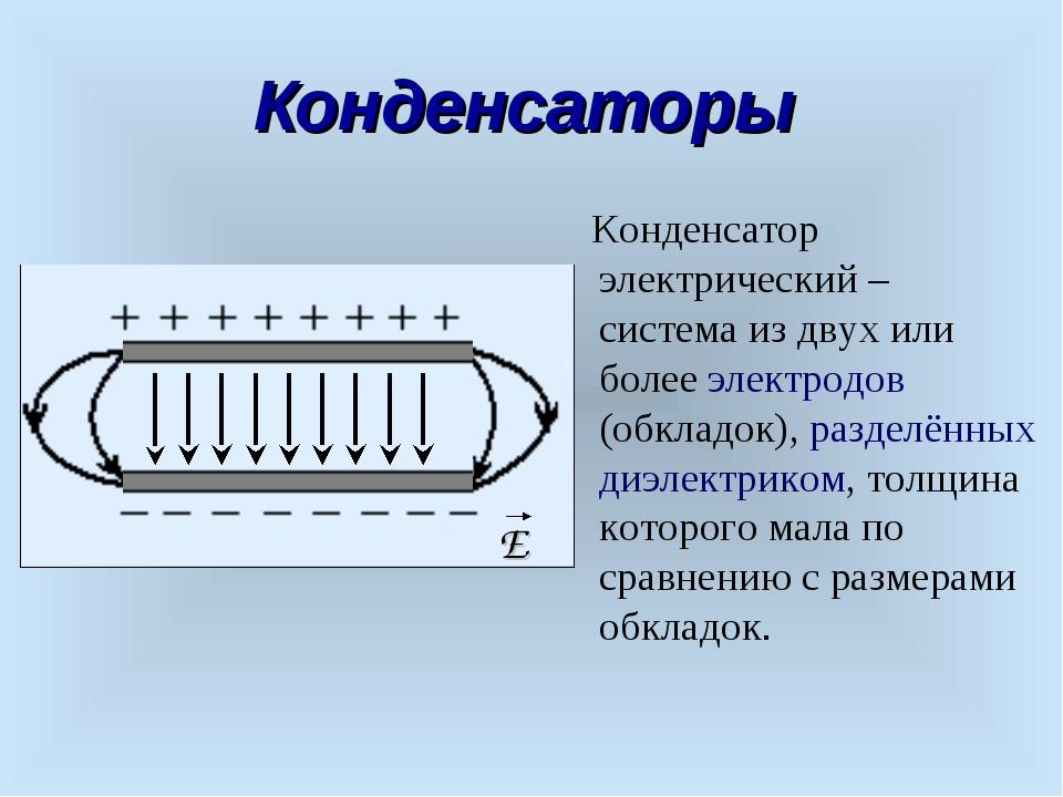 Конденсаторы Конденсатор электрический – система из двух или более электродов...