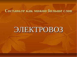 Составьте как можно больше слов ЭЛЕКТРОВОЗ