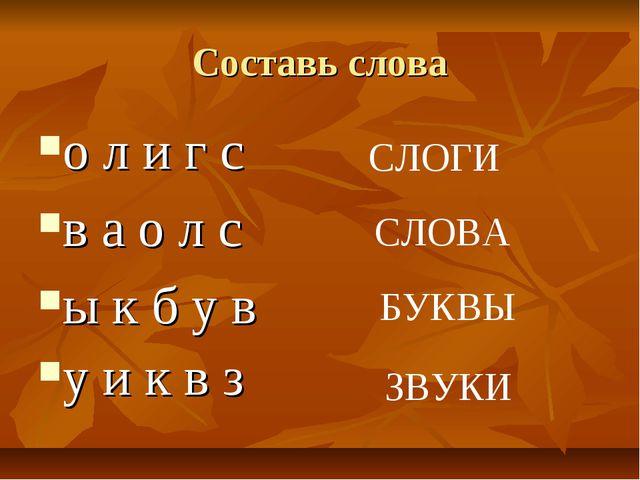 Составь слова о л и г с в а о л с ы к б у в у и к в з СЛОГИ СЛОВА БУКВЫ ЗВУКИ