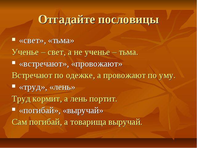 Отгадайте пословицы «свет», «тьма» Ученье – свет, а не ученье – тьма. «встреч...