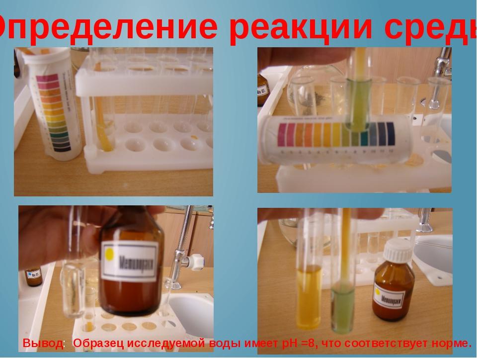 Определение реакции среды Вывод: Образец исследуемой воды имеет рН =8, что со...