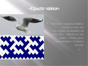 «Крыло чайки» Орнамент «крылья чайки» говорит о том, что мастерицы проживают