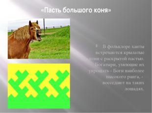 «Пасть большого коня» В фольклоре ханты встречаются крылатые кони с раскрытой