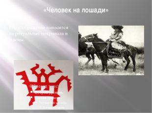 «Человек на лошади» Его изображение наносится на ритуальные покрывала и шлемы.