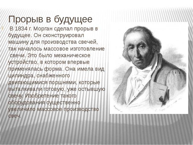 Прорыв в будущее В 1834 г. Морган сделал прорыв в будущее. Он сконструировал...